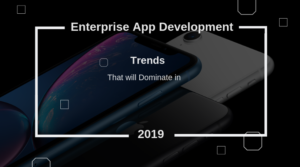 Top Tech Trends to Dominate the Enterprise Mobile App Development in 2019